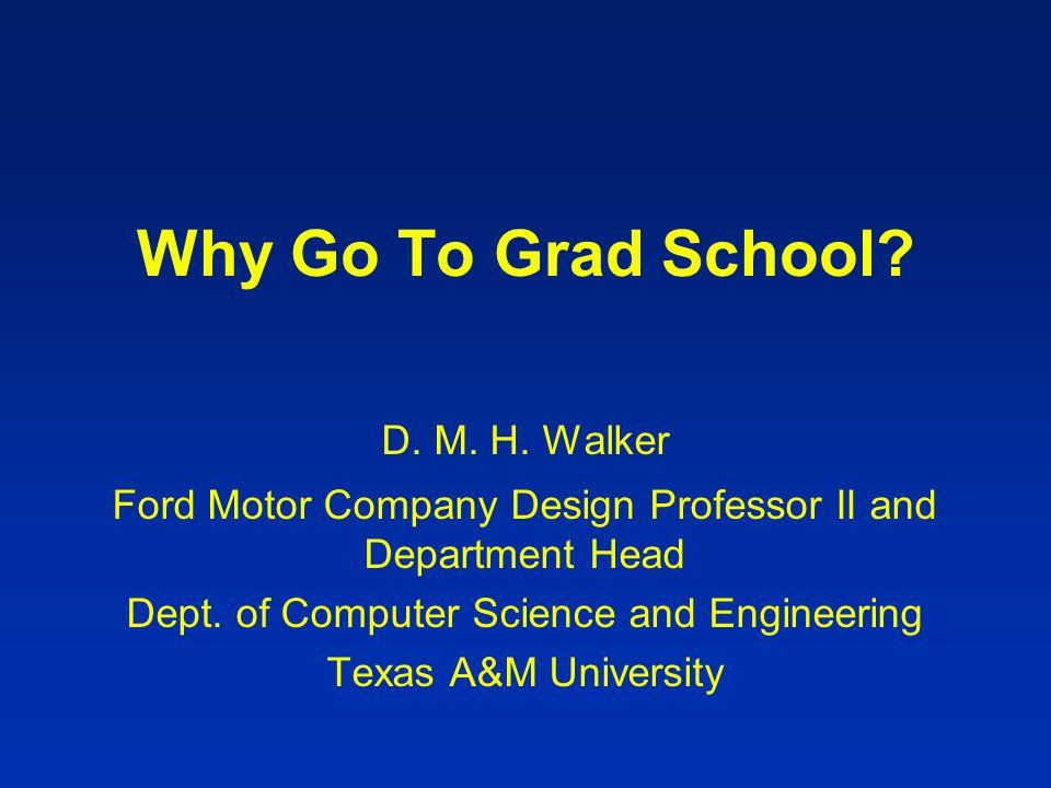 Why Go To Grad School. D. M. H.