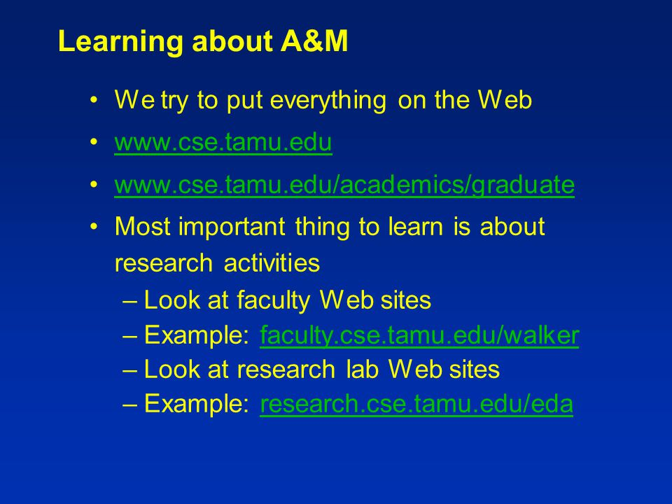 Learning about A&M We try to put everything on the Web www.cse.tamu.edu www.cse.tamu.edu/academics/graduate Most important thing to learn is about research activities –Look at faculty Web sites –Example: faculty.cse.tamu.edu/walkerfaculty.cse.tamu.edu/walker –Look at research lab Web sites –Example: research.cse.tamu.edu/edaresearch.cse.tamu.edu/eda