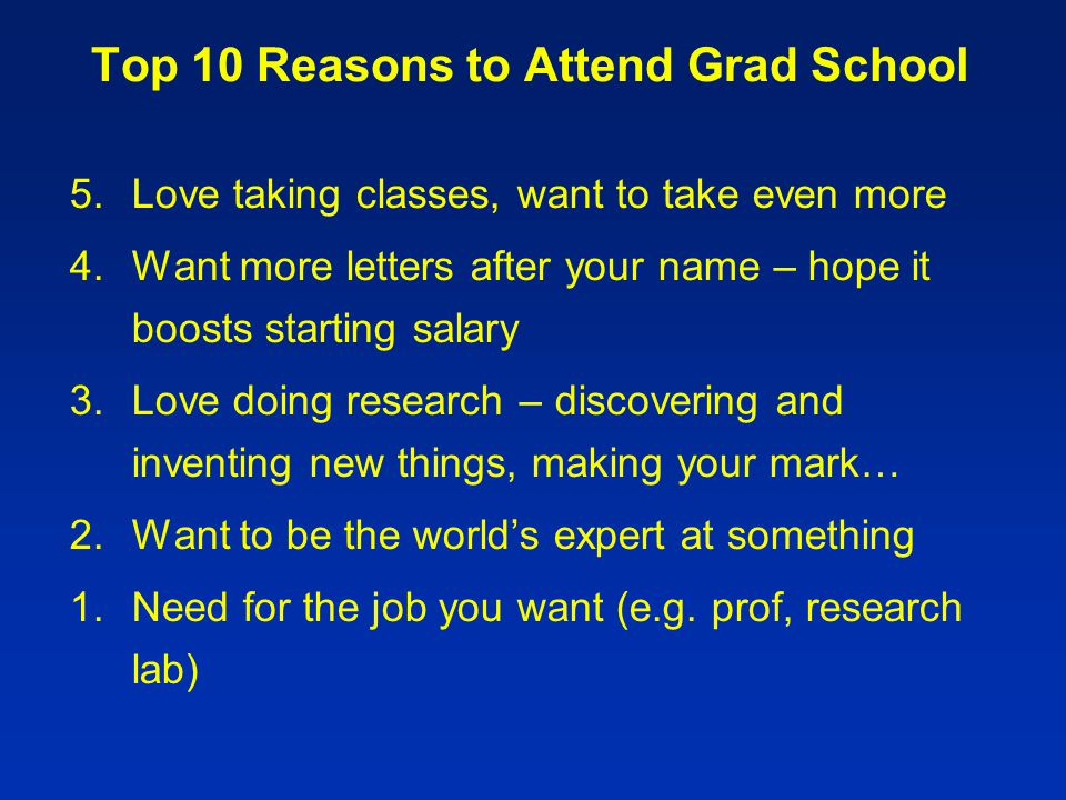 Top 10 Reasons to Attend Grad School 5.Love taking classes, want to take even more 4.Want more letters after your name – hope it boosts starting salary 3.Love doing research – discovering and inventing new things, making your mark… 2.Want to be the world's expert at something 1.Need for the job you want (e.g.