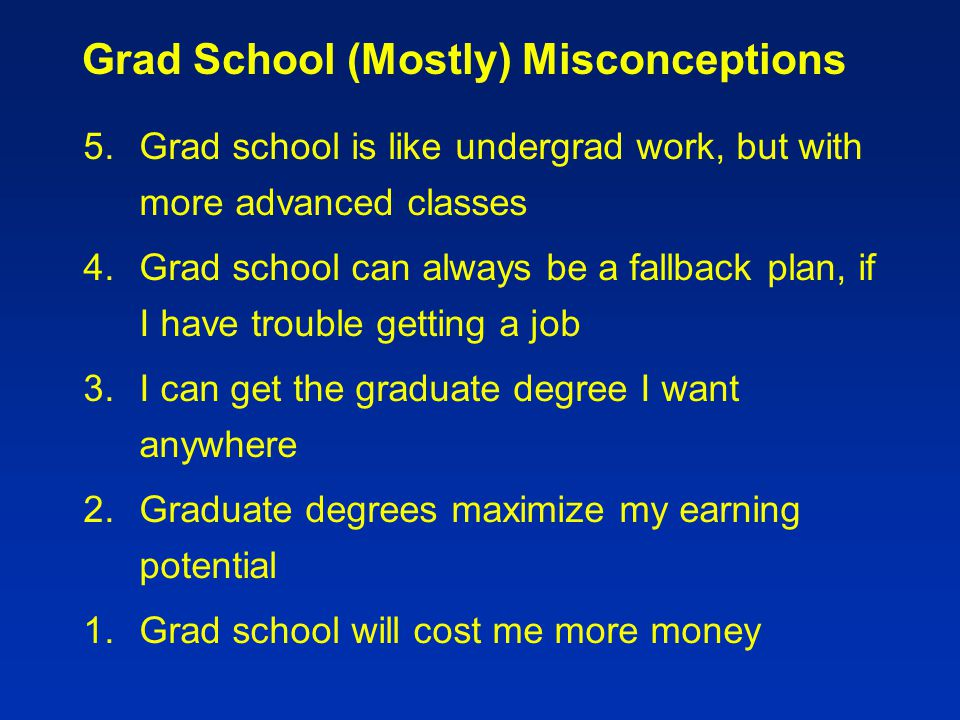Grad School (Mostly) Misconceptions 5.Grad school is like undergrad work, but with more advanced classes 4.Grad school can always be a fallback plan, if I have trouble getting a job 3.I can get the graduate degree I want anywhere 2.Graduate degrees maximize my earning potential 1.Grad school will cost me more money