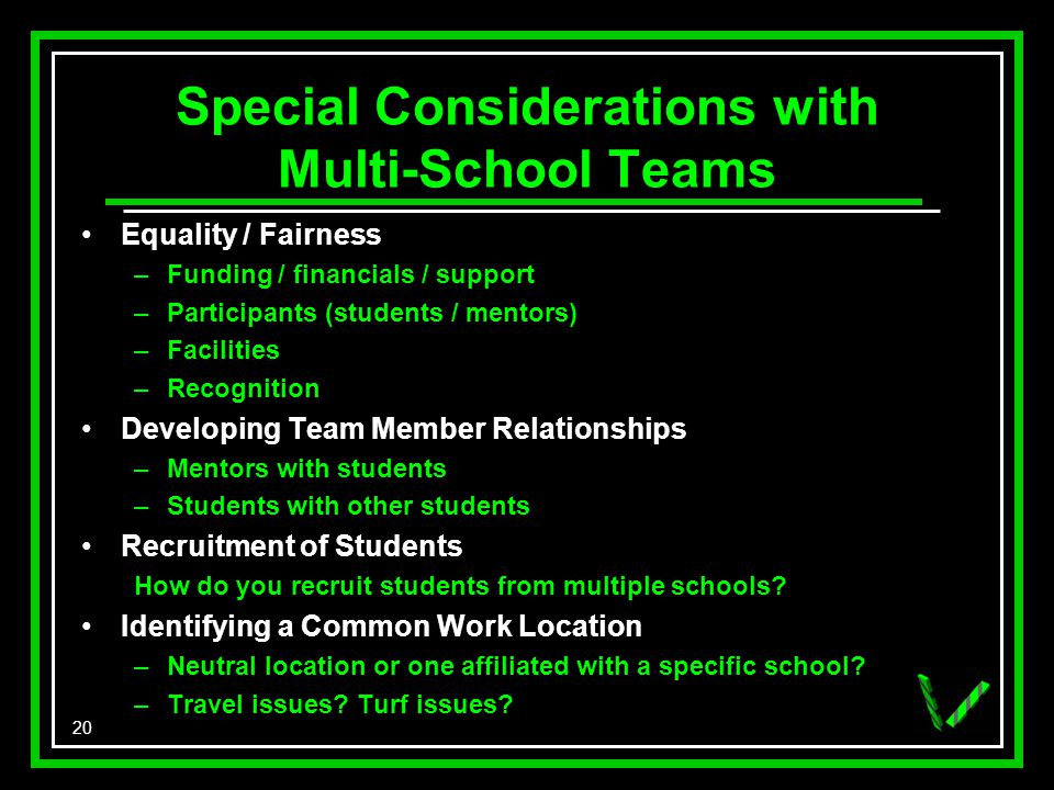 20 Special Considerations with Multi-School Teams Equality / Fairness –Funding / financials / support –Participants (students / mentors) –Facilities –Recognition Developing Team Member Relationships –Mentors with students –Students with other students Recruitment of Students How do you recruit students from multiple schools.