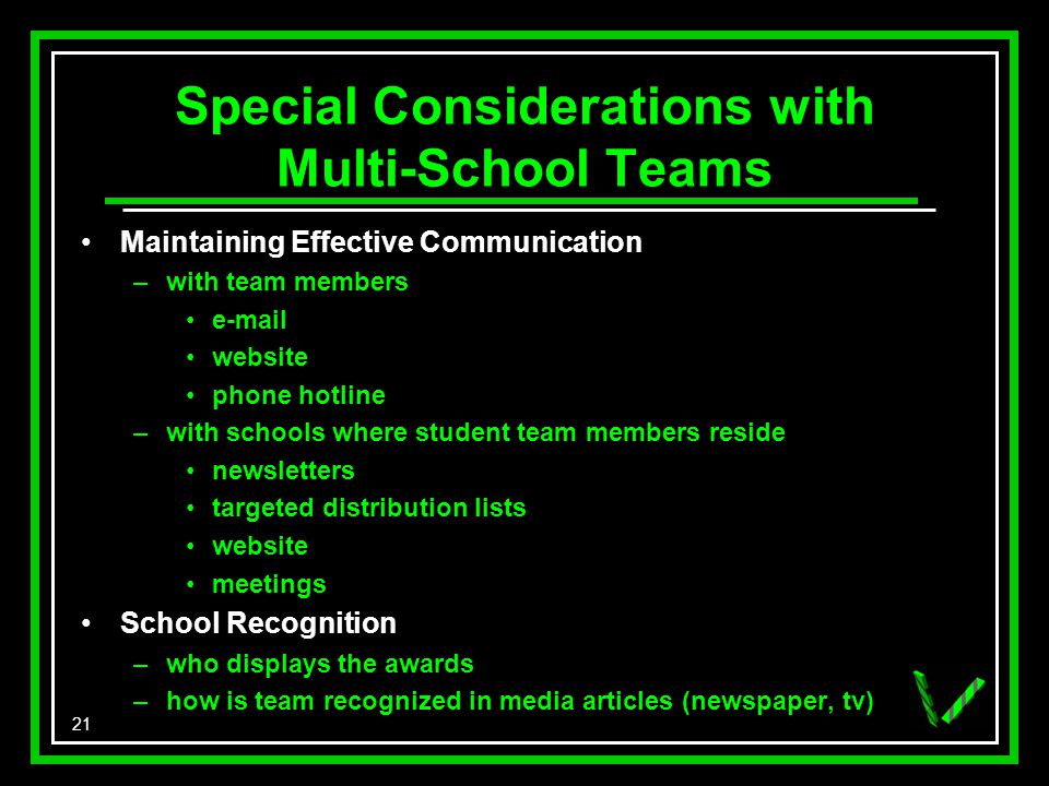 21 Special Considerations with Multi-School Teams Maintaining Effective Communication –with team members e-mail website phone hotline –with schools where student team members reside newsletters targeted distribution lists website meetings School Recognition –who displays the awards –how is team recognized in media articles (newspaper, tv)