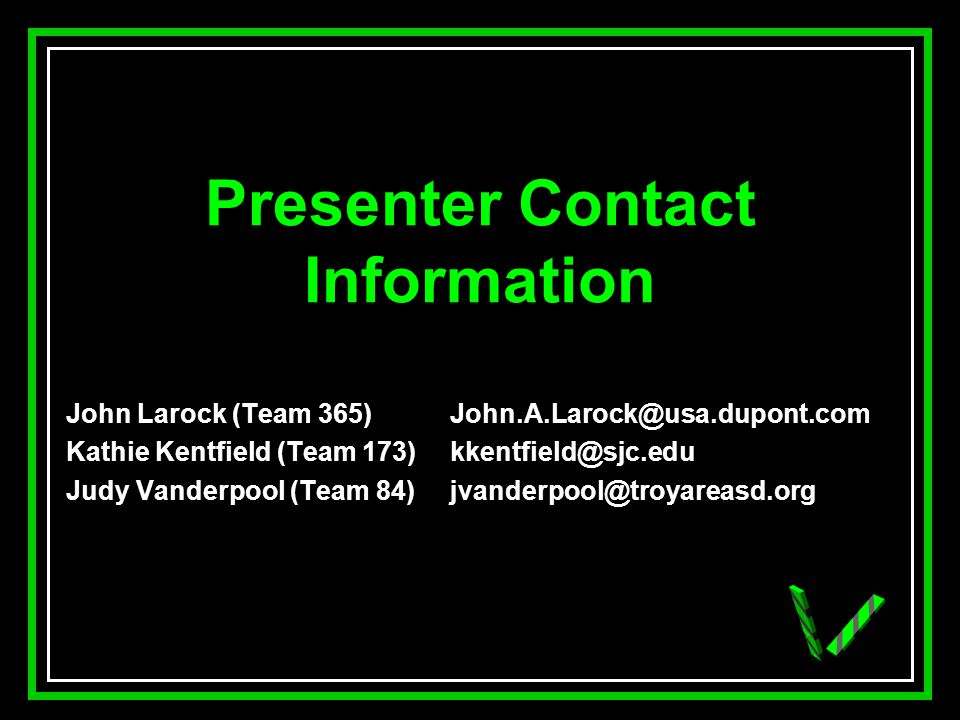 JAW Presenter Contact Information John Larock (Team 365) John.A.Larock@usa.dupont.com Kathie Kentfield (Team 173)kkentfield@sjc.edu Judy Vanderpool (Team 84)jvanderpool@troyareasd.org