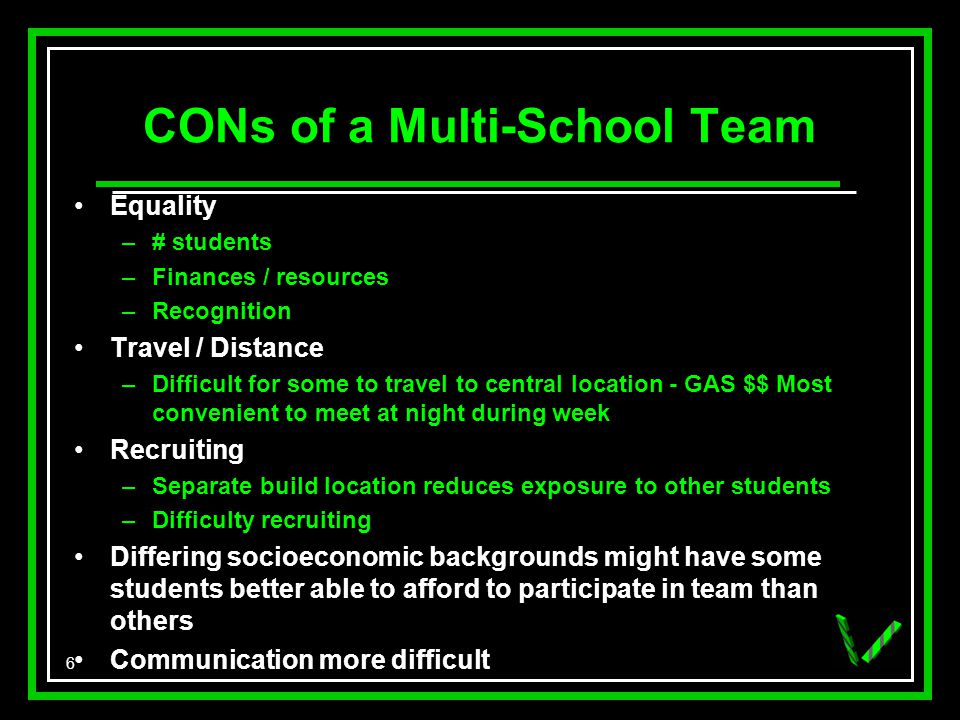 6 CONs of a Multi-School Team Equality –# students –Finances / resources –Recognition Travel / Distance –Difficult for some to travel to central location - GAS $$ Most convenient to meet at night during week Recruiting –Separate build location reduces exposure to other students –Difficulty recruiting Differing socioeconomic backgrounds might have some students better able to afford to participate in team than others Communication more difficult