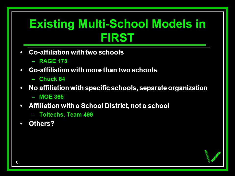 8 Existing Multi-School Models in FIRST Co-affiliation with two schools –RAGE 173 Co-affiliation with more than two schools –Chuck 84 No affiliation with specific schools, separate organization –MOE 365 Affiliation with a School District, not a school –Toltechs, Team 499 Others