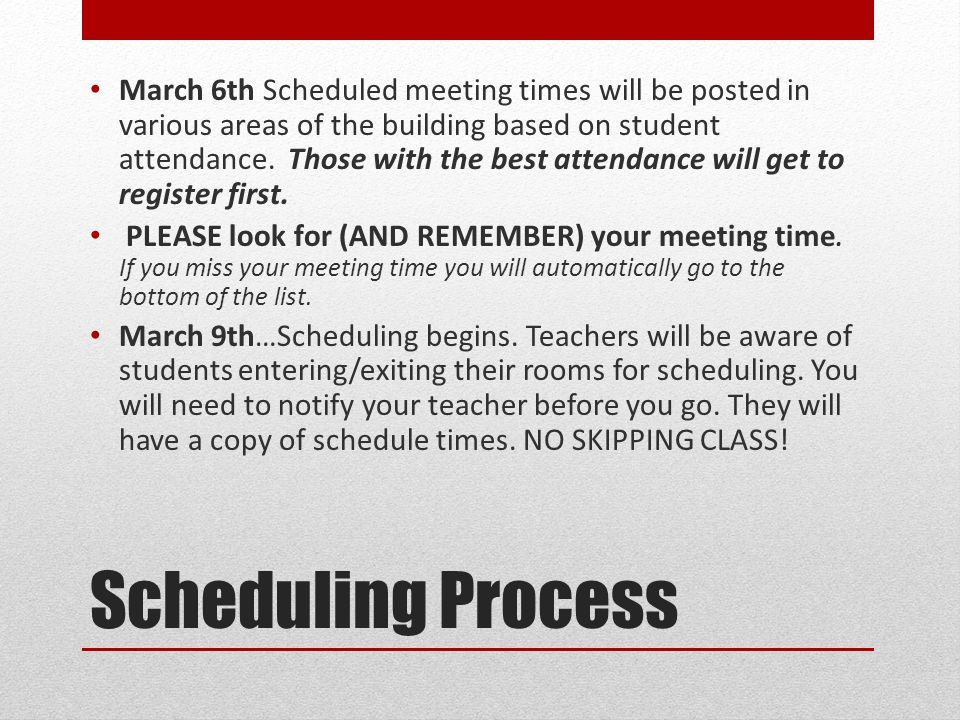 Scheduling Process March 6th Scheduled meeting times will be posted in various areas of the building based on student attendance. Those with the best