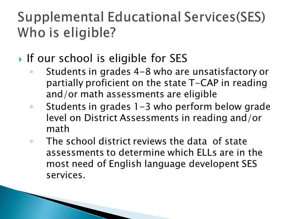  If our school is eligible for SES ◦ Students in grades 4-8 who are unsatisfactory or partially proficient on the state T-CAP in reading and/or math assessments are eligible ◦ Students in grades 1-3 who perform below grade level on District Assessments in reading and/or math ◦ The school district reviews the data of state assessments to determine which ELLs are in the most need of English language developent SES services.