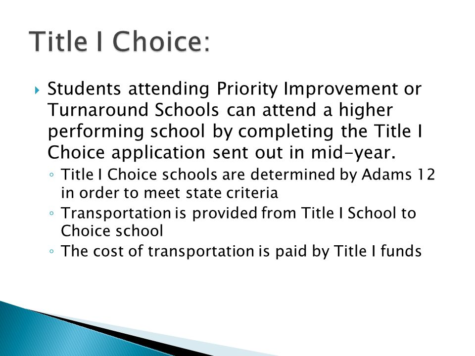  Students attending Priority Improvement or Turnaround Schools can attend a higher performing school by completing the Title I Choice application sent out in mid-year.