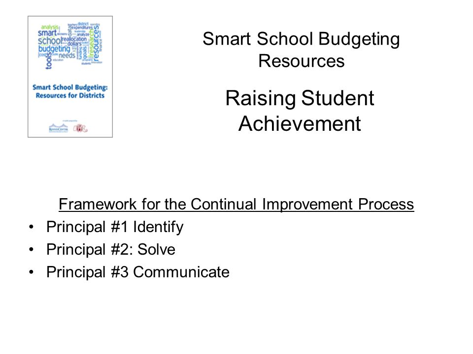 Smart School Budgeting Resources Framework for the Continual Improvement Process Principal #1 Identify Principal #2: Solve Principal #3 Communicate Raising Student Achievement