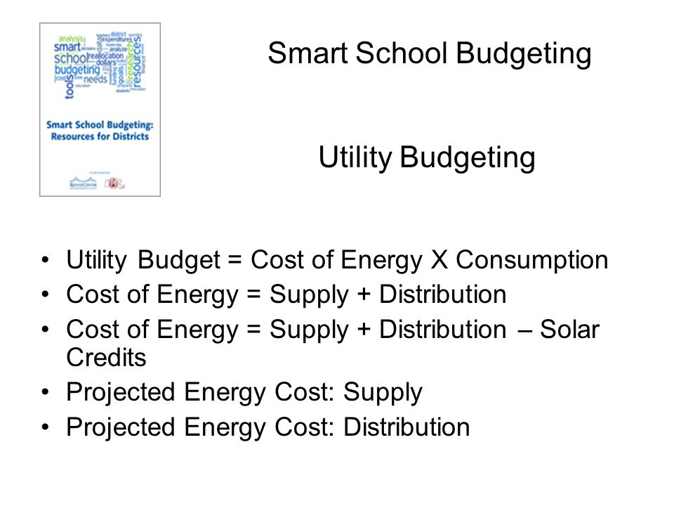 Smart School Budgeting Utility Budget = Cost of Energy X Consumption Cost of Energy = Supply + Distribution Cost of Energy = Supply + Distribution – Solar Credits Projected Energy Cost: Supply Projected Energy Cost: Distribution Utility Budgeting