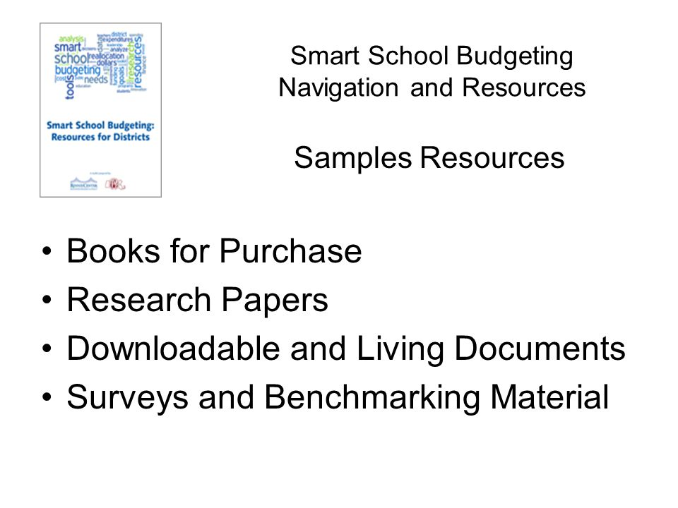 Smart School Budgeting Navigation and Resources http://nces.ed.gov/pubsearch/pubsinfo.asp?pubid=20093 25http://nces.ed.gov/pubsearch/pubsinfo.asp?pubid=20093 25 http://www.aei.org/files/2010/01/11/Investing%20in%20I mprovement-%20Childress.pdfhttp://www.aei.org/files/2010/01/11/Investing%20in%20I mprovement-%20Childress.pdf http://www.edexcellence.net/publications/how- americans-would-slim-down-public-education.htmlhttp://www.edexcellence.net/publications/how- americans-would-slim-down-public-education.html http://www.doe.mass.edu/apa/dart/default.html Samples Resources