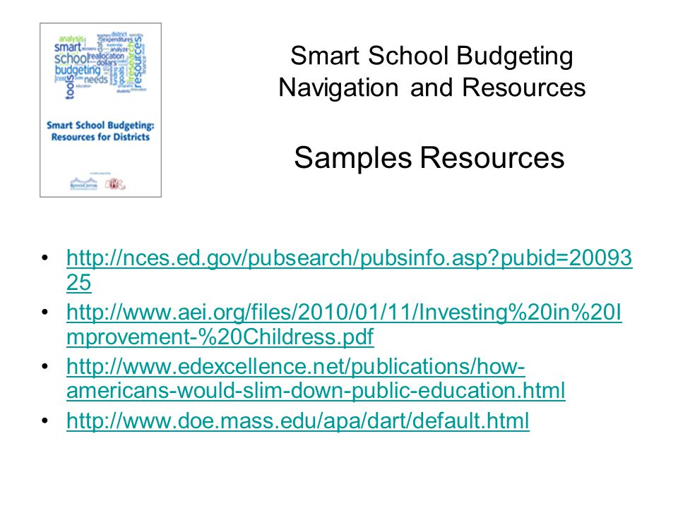 Smart School Budgeting Resources #1: How Americans Would Slim Down Public Education, Steve Farkas and Ann Duffett Page 5 of the Smart Budgeting Toolkit #2: Toward Effective Resource Use: Assessing How Education Dollars are Spent, Jason Willis, Robert Durante and Paul Gazzerro Page 11 of the Smart Budgeting Toolkit Two Examples