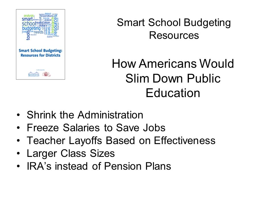 Smart School Budgeting Resources Shrink the Administration Freeze Salaries to Save Jobs Teacher Layoffs Based on Effectiveness Larger Class Sizes IRA's instead of Pension Plans How Americans Would Slim Down Public Education