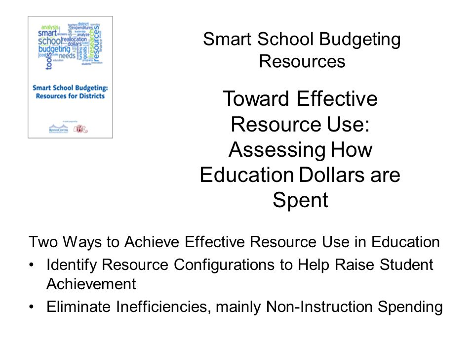 Smart School Budgeting Resources Two Ways to Achieve Effective Resource Use in Education Identify Resource Configurations to Help Raise Student Achievement Eliminate Inefficiencies, mainly Non-Instruction Spending Toward Effective Resource Use: Assessing How Education Dollars are Spent