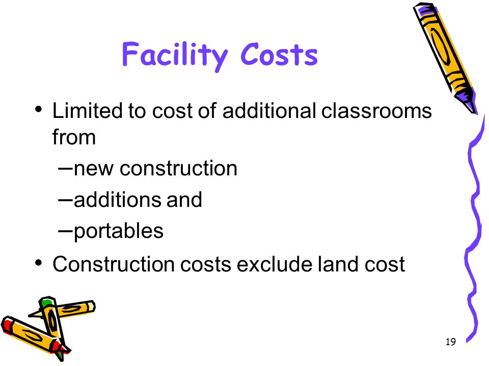 19 Facility Costs Limited to cost of additional classrooms from – new construction – additions and – portables Construction costs exclude land cost