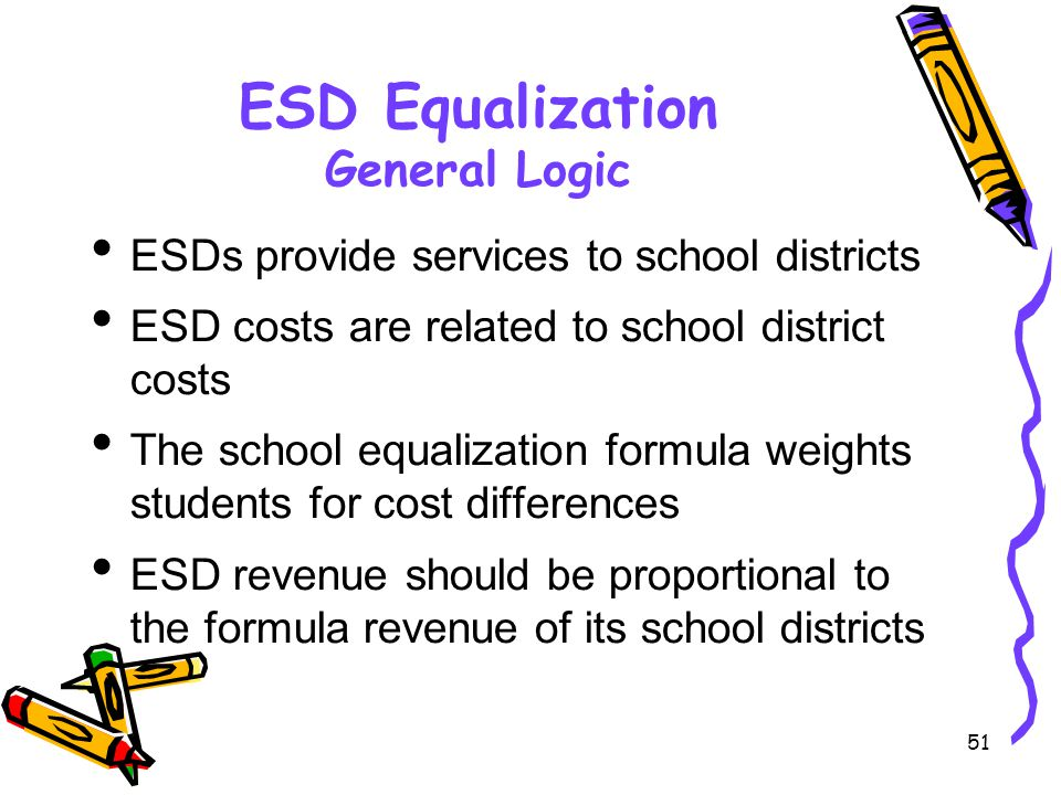 51 ESD Equalization General Logic ESDs provide services to school districts ESD costs are related to school district costs The school equalization formula weights students for cost differences ESD revenue should be proportional to the formula revenue of its school districts