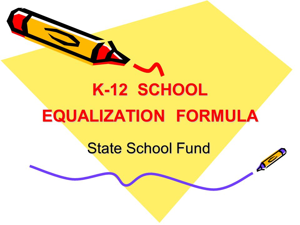 K-12 SCHOOL EQUALIZATION FORMULA State School Fund