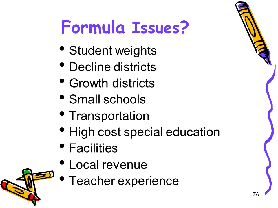76 Formula Issues ? Student weights Decline districts Growth districts Small schools Transportation High cost special education Facilities Local reven