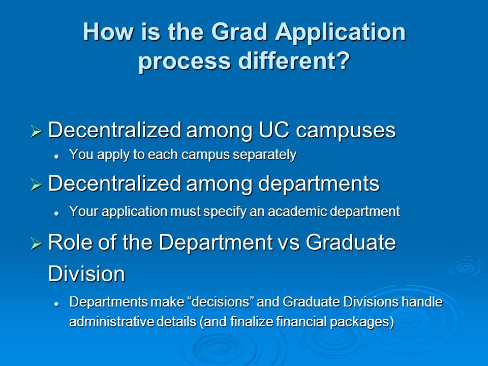 How is the Grad Application process different?  Decentralized among UC campuses You apply to each campus separately You apply to each campus separate
