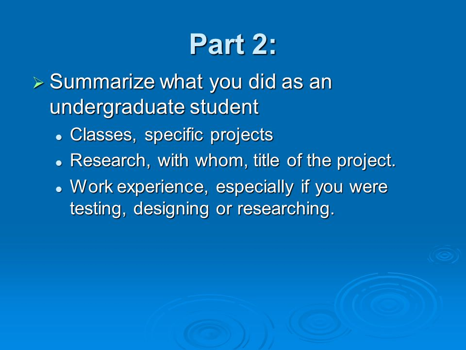 Part 2:  Summarize what you did as an undergraduate student Classes, specific projects Classes, specific projects Research, with whom, title of the project.