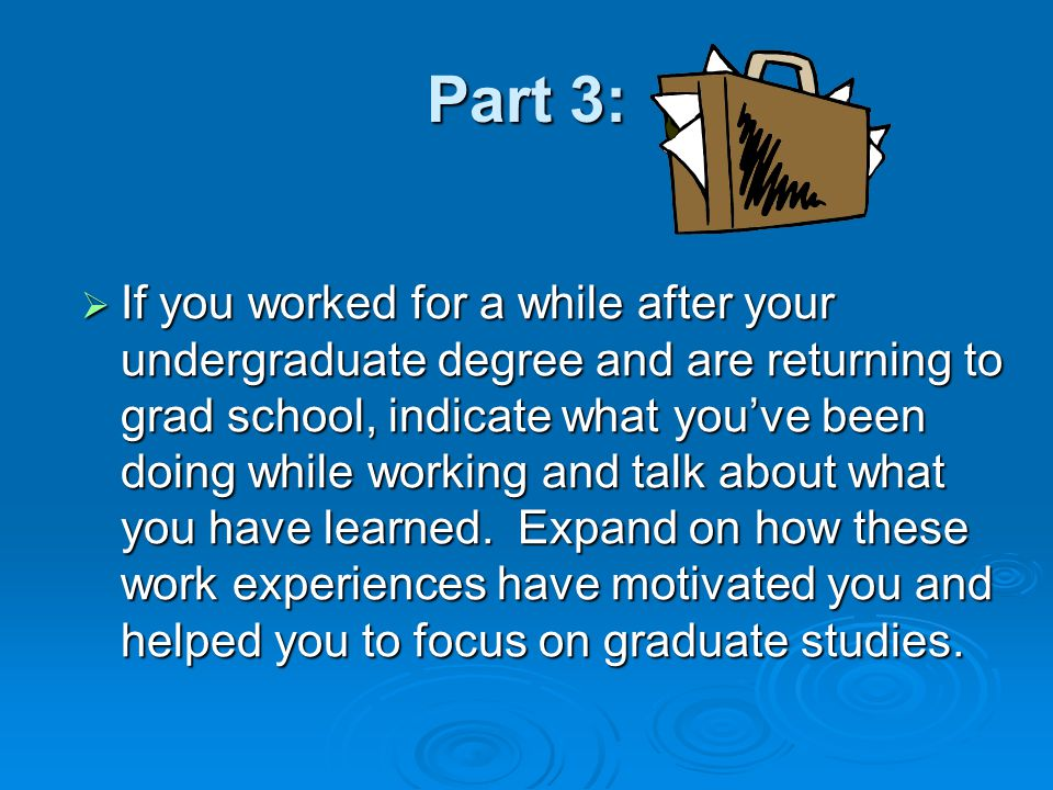 Part 3:  If you worked for a while after your undergraduate degree and are returning to grad school, indicate what you've been doing while working and talk about what you have learned.