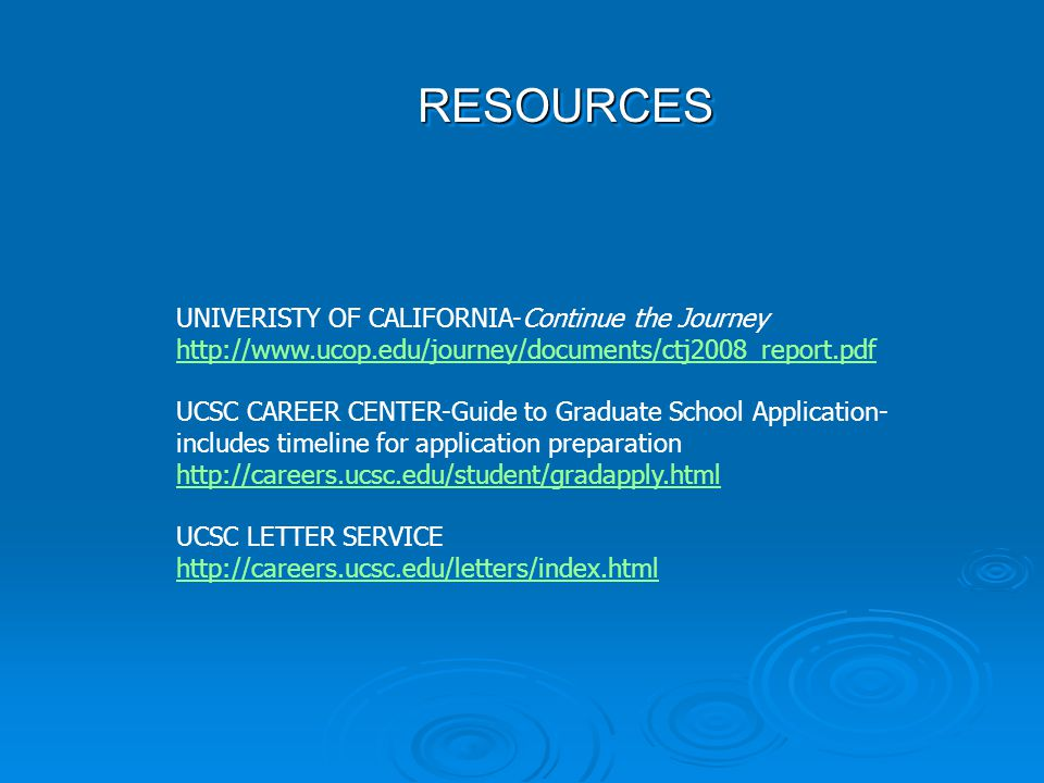 RESOURCESRESOURCES UNIVERISTY OF CALIFORNIA-Continue the Journey http://www.ucop.edu/journey/documents/ctj2008_report.pdf http://www.ucop.edu/journey/documents/ctj2008_report.pdf UCSC CAREER CENTER-Guide to Graduate School Application- includes timeline for application preparation http://careers.ucsc.edu/student/gradapply.html http://careers.ucsc.edu/student/gradapply.html UCSC LETTER SERVICE http://careers.ucsc.edu/letters/index.html http://careers.ucsc.edu/letters/index.html