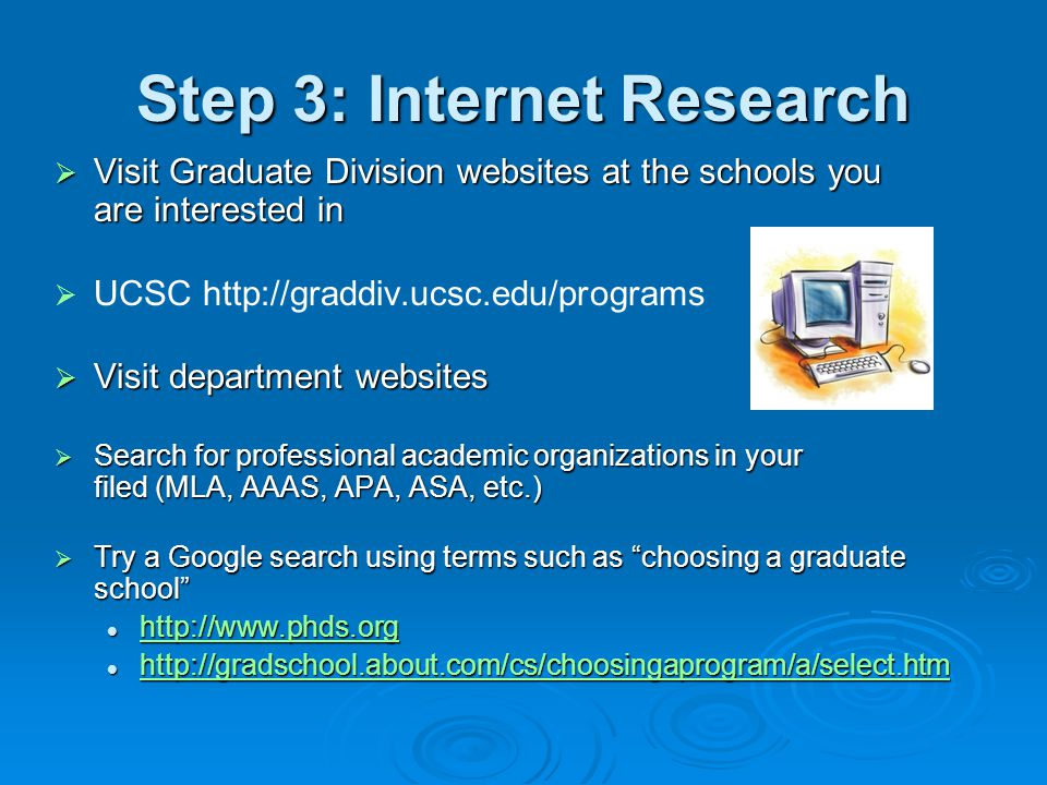 Step 3: Internet Research  Visit Graduate Division websites at the schools you are interested in   UCSC http://graddiv.ucsc.edu/programs  Visit department websites  Search for professional academic organizations in your filed (MLA, AAAS, APA, ASA, etc.)  Try a Google search using terms such as choosing a graduate school http://www.phds.org http://www.phds.org http://www.phds.org http://gradschool.about.com/cs/choosingaprogram/a/select.htm http://gradschool.about.com/cs/choosingaprogram/a/select.htm http://gradschool.about.com/cs/choosingaprogram/a/select.htm