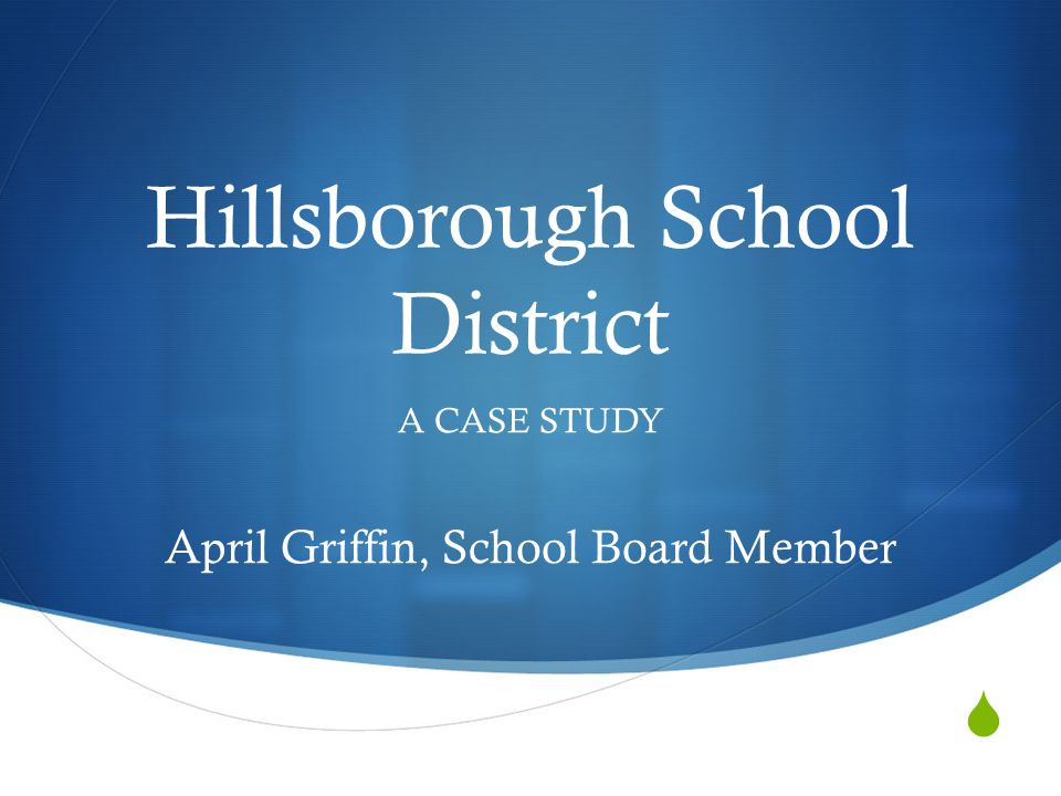  Hillsborough School District A CASE STUDY April Griffin, School Board Member