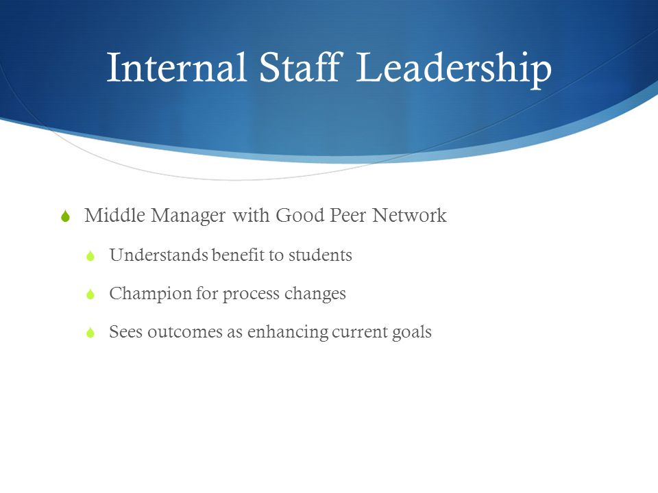 Internal Staff Leadership  Middle Manager with Good Peer Network  Understands benefit to students  Champion for process changes  Sees outcomes as enhancing current goals