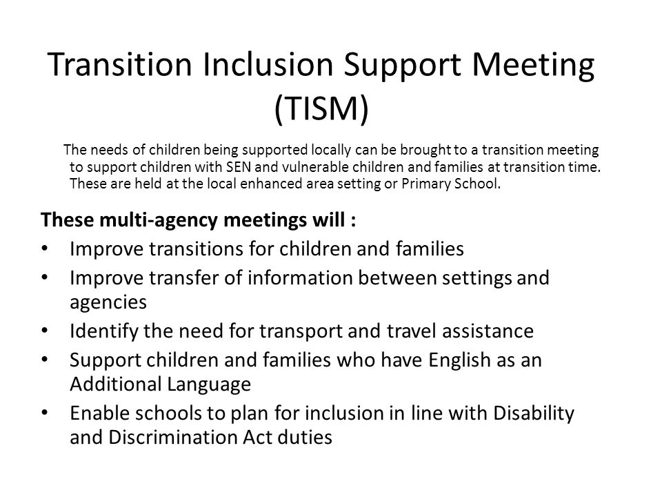 Transition Inclusion Support Meeting (TISM) The needs of children being supported locally can be brought to a transition meeting to support children with SEN and vulnerable children and families at transition time.