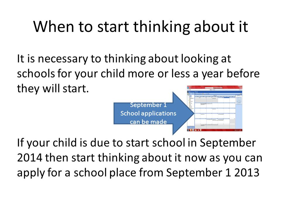 When to start thinking about it It is necessary to thinking about looking at schools for your child more or less a year before they will start.