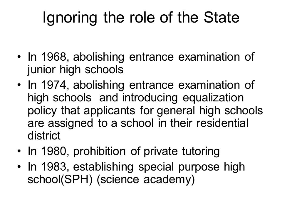 The Role of the State In 1989, allowing students attendance in private institutes during vacation In 1990, establishing foreign language high school (SPH) In 2000, constitutional court s decision that the government s intervention in people s participation in supplementary education is unconstitutional SPH occupy 4.2 % of all high schools and 6.3 % of general high school