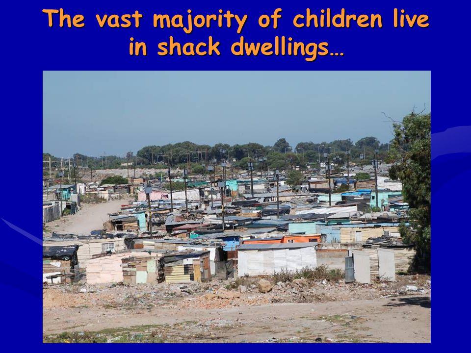 The vast majority of children live in shack dwellings…