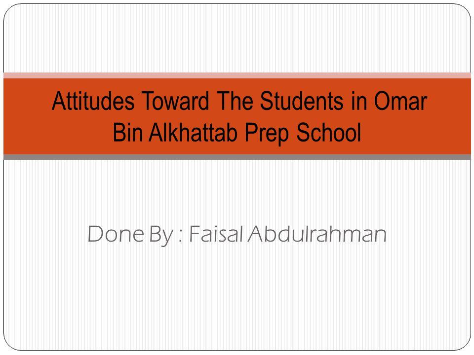 Done By : Faisal Abdulrahman Attitudes Toward The Students in Omar Bin Alkhattab Prep School