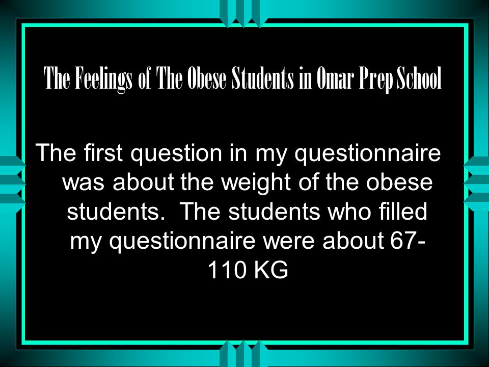 The Feelings of The Obese Students in Omar Prep School The first question in my questionnaire was about the weight of the obese students.