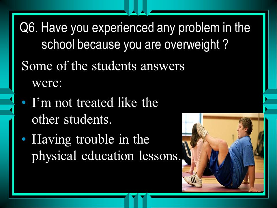 Q6. Have you experienced any problem in the school because you are overweight .