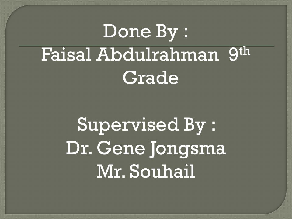 Done By : Faisal Abdulrahman 9 th Grade Supervised By : Dr. Gene Jongsma Mr. Souhail