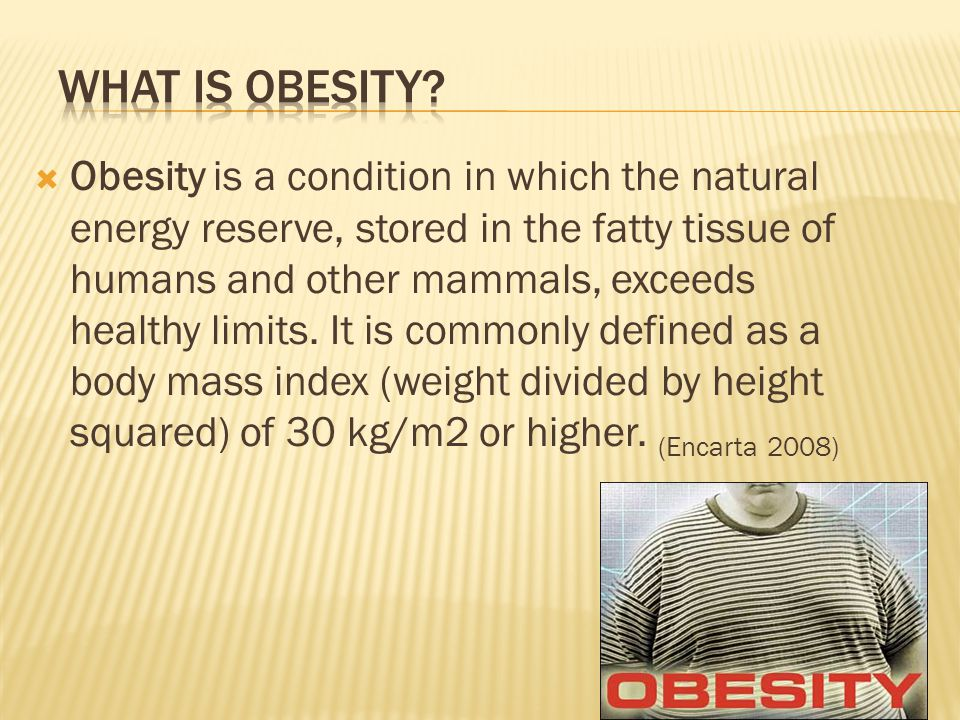  Obesity is a condition in which the natural energy reserve, stored in the fatty tissue of humans and other mammals, exceeds healthy limits.