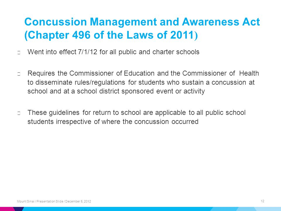 Concussion Management and Awareness Act (Chapter 496 of the Laws of 2011 ) ▶ Went into effect 7/1/12 for all public and charter schools ▶ Requires the Commissioner of Education and the Commissioner of Health to disseminate rules/regulations for students who sustain a concussion at school and at a school district sponsored event or activity ▶ These guidelines for return to school are applicable to all public school students irrespective of where the concussion occurred Mount Sinai / Presentation Slide / December 5, 2012 12