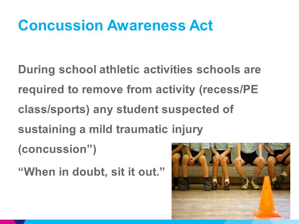 Concussion Awareness Act During school athletic activities schools are required to remove from activity (recess/PE class/sports) any student suspected of sustaining a mild traumatic injury (concussion ) When in doubt, sit it out. 13