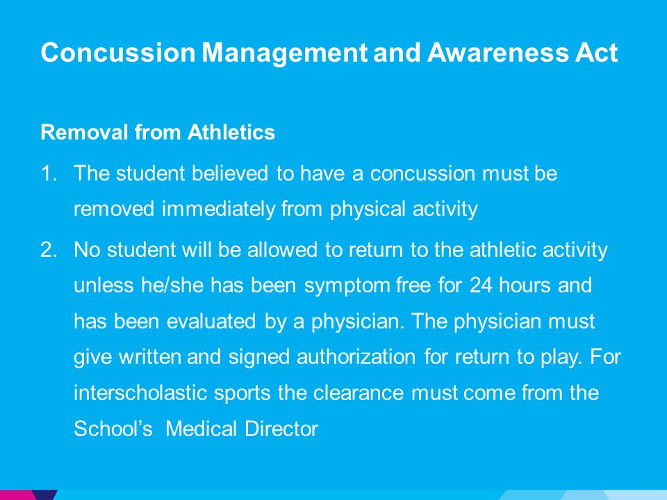 Concussion Management and Awareness Act Removal from Athletics 1.The student believed to have a concussion must be removed immediately from physical activity 2.No student will be allowed to return to the athletic activity unless he/she has been symptom free for 24 hours and has been evaluated by a physician.