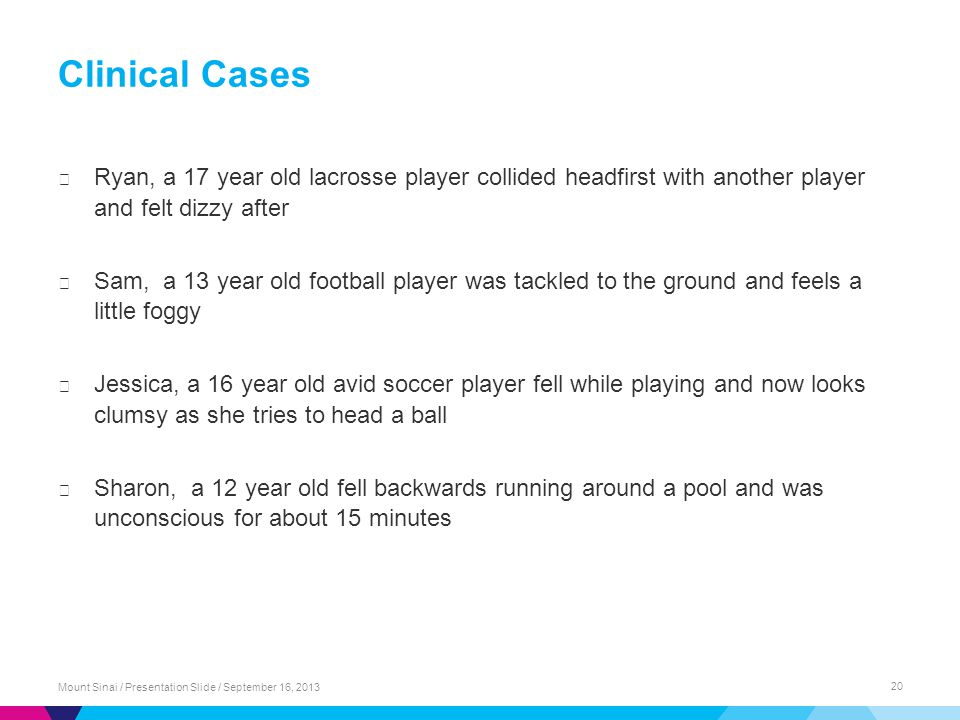 Clinical Cases ▶ Ryan, a 17 year old lacrosse player collided headfirst with another player and felt dizzy after ▶ Sam, a 13 year old football player