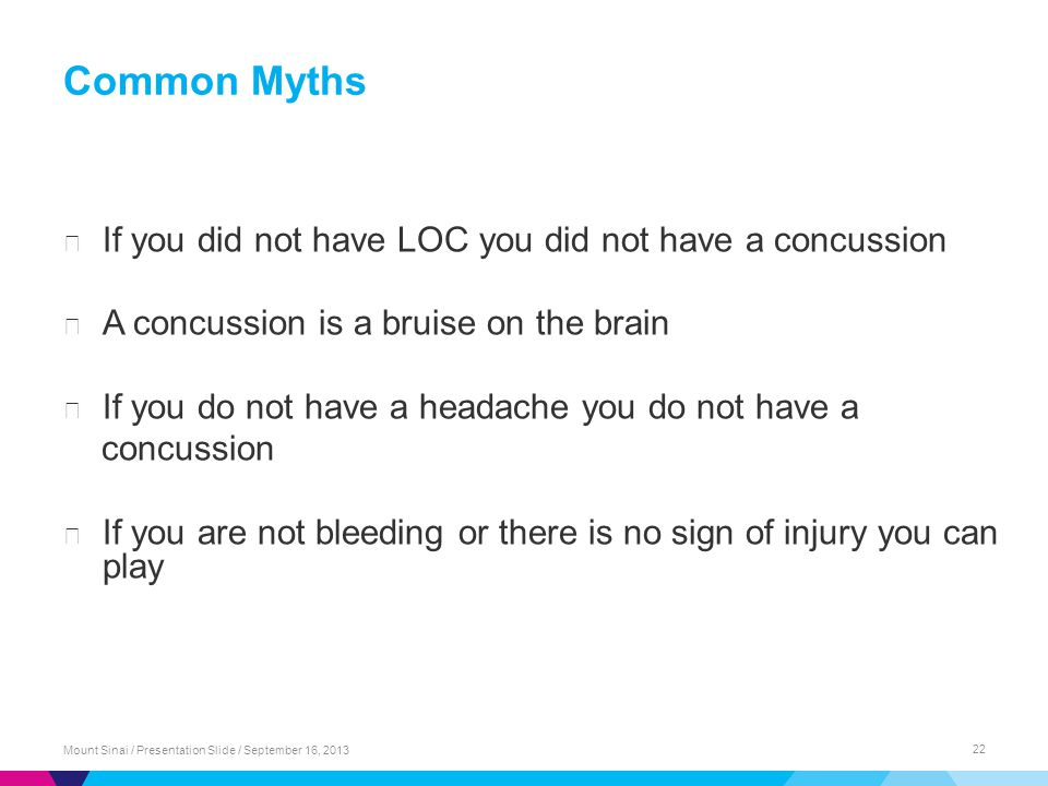 Common Myths Mount Sinai / Presentation Slide / September 16, 2013 22 ▶ If you did not have LOC you did not have a concussion ▶ A concussion is a bruise on the brain ▶ If you do not have a headache you do not have a concussion ▶ If you are not bleeding or there is no sign of injury you can play