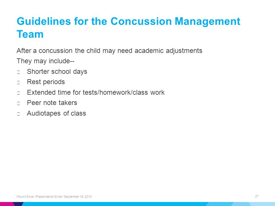 Guidelines for the Concussion Management Team After a concussion the child may need academic adjustments They may include-- ▶ Shorter school days ▶ Rest periods ▶ Extended time for tests/homework/class work ▶ Peer note takers ▶ Audiotapes of class Mount Sinai / Presentation Slide / September 16, 2013 27