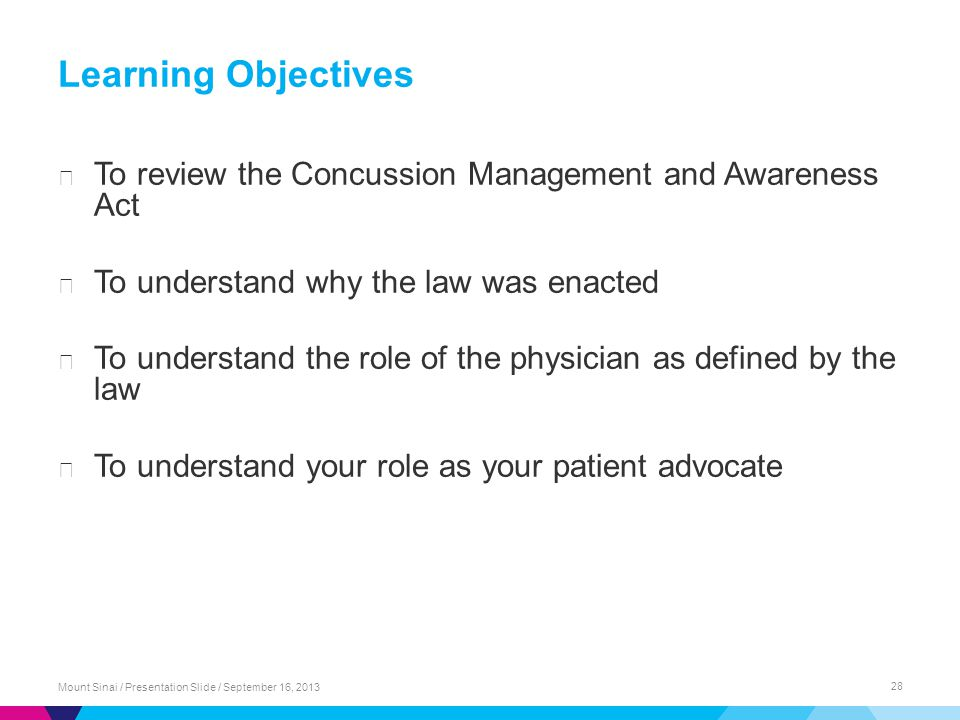Learning Objectives ▶ To review the Concussion Management and Awareness Act ▶ To understand why the law was enacted ▶ To understand the role of the physician as defined by the law ▶ To understand your role as your patient advocate Mount Sinai / Presentation Slide / September 16, 2013 28