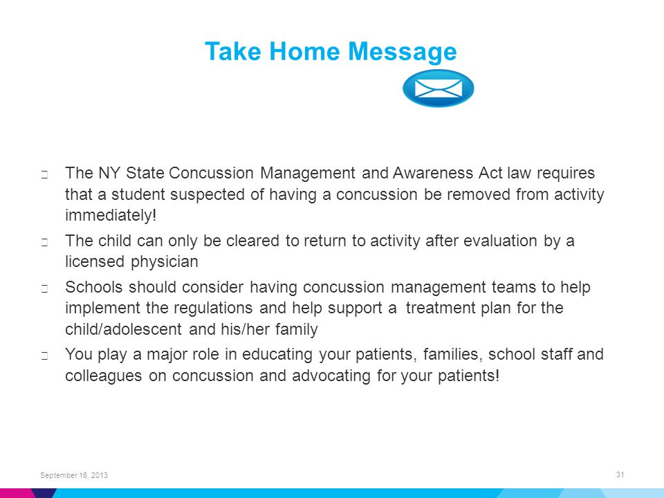 Take Home Message ▶ The NY State Concussion Management and Awareness Act law requires that a student suspected of having a concussion be removed from activity immediately.