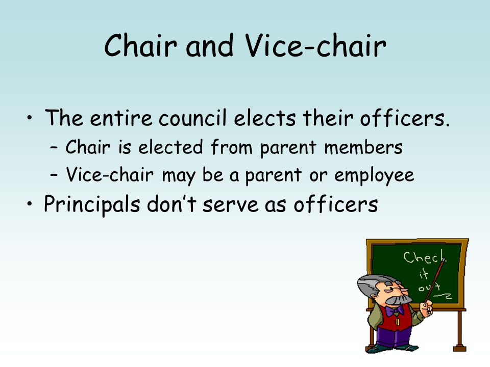 Chair and Vice-chair The entire council elects their officers. –Chair is elected from parent members –Vice-chair may be a parent or employee Principal