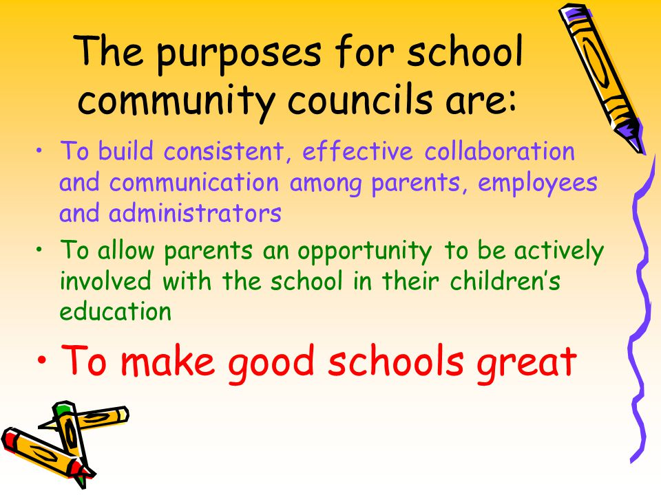 The purposes for school community councils are: To build consistent, effective collaboration and communication among parents, employees and administra