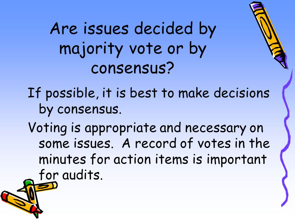 Are issues decided by majority vote or by consensus? If possible, it is best to make decisions by consensus. Voting is appropriate and necessary on so