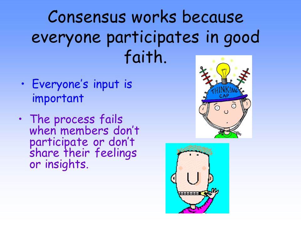 Consensus works because everyone participates in good faith. Everyone's input is important The process fails when members don't participate or don't s